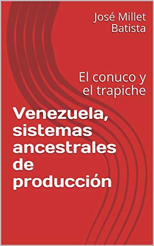 Venezuela, sistemas ancestrales de producción: El conuco y el trapiche (Ediciones Fundación Casa del Caribe nº 1) (Spanish Edition)