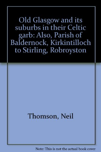 Old Glasgow and its suburbs in their Celtic garb: Also, Parish of Baldernock, Kirkintilloch to Stirling, Robroyston