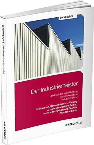 Der Industriemeister / Lehrbuch 3: Information, Kommunikation, Planung - Zusammenarbeit im Betrieb - Naturwissenschaft und Technik - Arbeitsmethodik