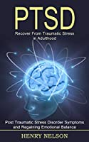 Ptsd: Recover From Traumatic Stress in Adulthood (Post Traumatic Stress Disorder Symptoms and Regaining Emotional Balance)