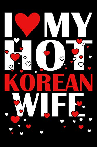 I Love My HOT Korean Wife:: 110 Pages (6x9) Journal Notebook, Valentine's Day Notebook, Anniversary Gift Idea