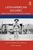 Latin American Soldiers: Armed Forces in the Region's History (Latin American Tópicos)