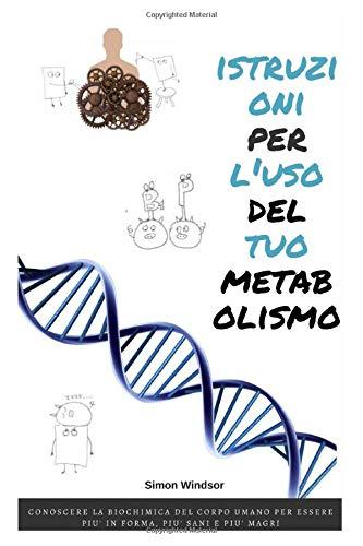 Istruzioni per l'uso del tuo metabolismo: Conoscere la biochimica del corpo umano per essere più in forma, più sani e più magri