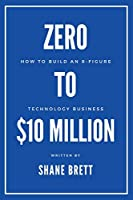 Zero to $10 Million: How to Build an 8-figure Technology Business
