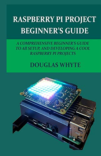 RASPBERRY PI PROJECT BEGINNER'S GUIDE: A COMPREHENSIVE BEGINNER'S GUIDE TO All SETUP, AND DEVELOPING A COOL RASPBERRY PI PROJECTS