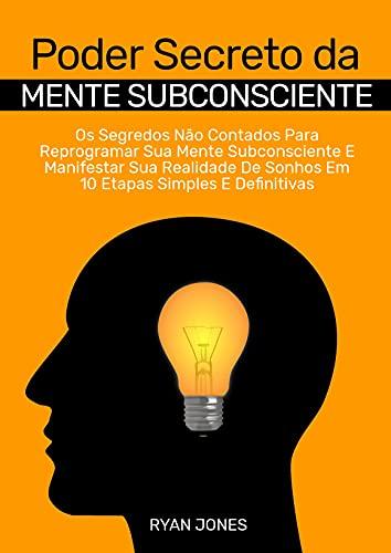 Poder Secreto Da Mente Subconsciente: Os Segredos Não Contados Para Reprogramar Sua Mente Subconsciente E Manifestar Sua Realidade De Sonhos Em 10 Etapas Simples E Definitivas
