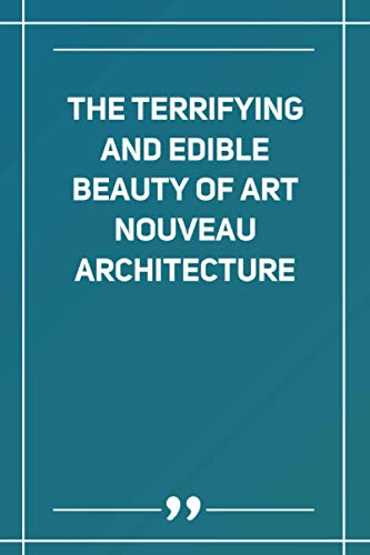 The Terrifying And Edible Beauty Of Art Nouveau Architecture