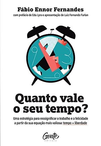 Quanto vale o seu tempo?: Uma estratégia para ressignificar o trabalho e a felicidade a partir da sua equação mais valiosa: tempo + liberdade