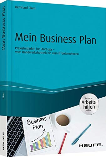 Mein Business Plan - inkl. Arbeitshilfen online: Praxisleitfaden für Start-ups - vom Handwerksbetrieb bis zum IT-Unternehmen (Haufe Fachbuch)