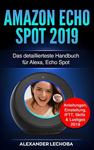 Amazon Echo Spot 2019: Das detaillierteste Handbuch für Alexa, Echo Spot - Anleitungen, Einstellung, IFTT, Skills & Lustiges - 2019 (German Edition)