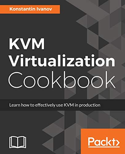 KVM Virtualization Cookbook: Learn how to use KVM effectively in production (English Edition)
