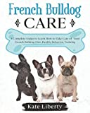 French Bulldog Care: A Complete Guide to Learn How to Take Care of Your French Bulldog. Health, Behavior, Training (Dog Care Collection)