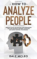 How To Analyze People: Improve Your Influencing and Persuasion Skills by Reading the Body Language and Mind-Control Techniques