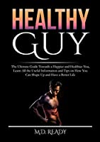 Healthy Guy: The Ultimate Guide Towards a Happier and Healthier You, Learn All the Useful Information and Tips on How You Can Shape Up and Have a Better Life