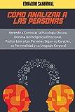 Cómo Analizar a las Personas: Aprende a Controlar la Psicologia Oscura. Domina la Inteligencia Emocional. Podrás Leer a Las Personas Segun su Carácter, su Personalidad y su Lenguaje Corporal