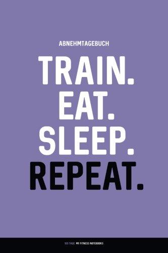 Abnehmtagebuch: TRAIN. EAT. SLEEP. REPEAT.: Diät- & Sporttagebuch zum Ausfüllen (100 Tage)