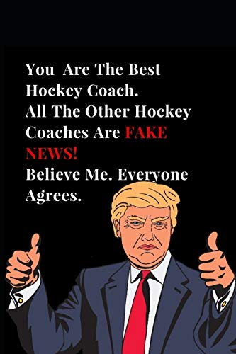 You Are The Best Hockey Coach. All Other Hockey Coaches Are Fake News! Believe Me. Everyone Agrees.: Funny Donald Trump Gag Gift Lined Notebook Journal (Funny Notebooks, Band 1)