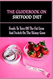 The Guidebook On Sirtfood Diet: Foods To Turn Off The Fat Gene And Switch On The Skinny Gene: The Sirtfood Diet The Revolutionary Plan For Health And Weight Loss (English Edition)