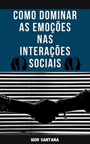 Como dominar as emoções nas interações sociais (Portuguese Edition)