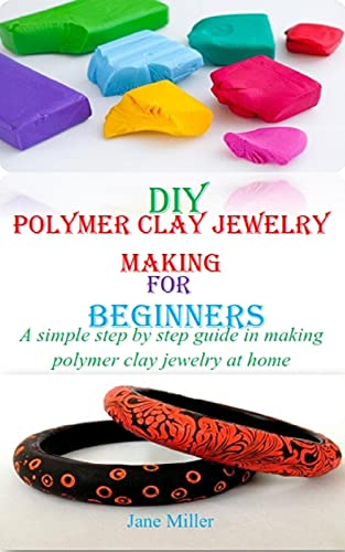 DIY POLYMER CLAY JEWELRY MAKING FOR BEGINNERS: A Simple Step By Step Guide in Making Polymer Clay Jewelry At Home by [Jane Miller]