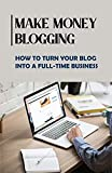 Make Money Blogging: How To Turn Your Blog Into A Full-Time Business (New Edition): Find Brand Deals And Sponsorships (English Edition)