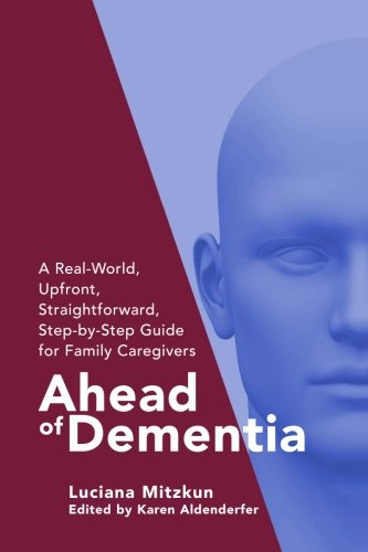 Ahead of Dementia: A Real-World, Upfront, Straightforward, Step-by-Step Guide for Family Caregivers (Volume 1)