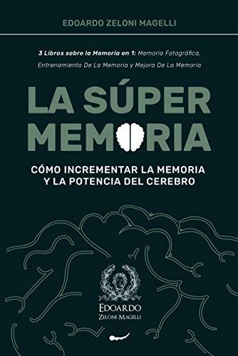 La Súper Memoria: 3 Libros sobre la Memoria en 1: Memoria Fotográfica, Entrenamiento De La Memoria y Mejora De La Memoria - Cómo Incrementar la Memoria y la Potencia del Cerebro