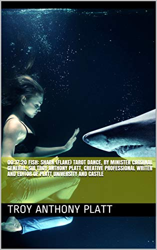 00:17:20 Fish: Shark (Flake) Tarot Dance, by Minister Cardinal General, Sir Troy Anthony Platt, Creative Professional Writer and Editor of Platt University and Castle (English Edition)