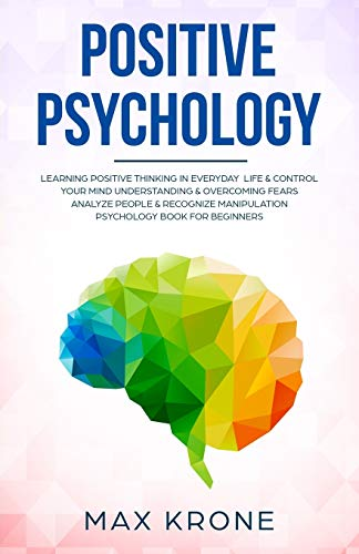 Positive Psychology: Learning positive thinking in everyday life & control your mind - Understanding & overcoming fears - Analyze people & recognize ... book for beginners (Psychology books)
