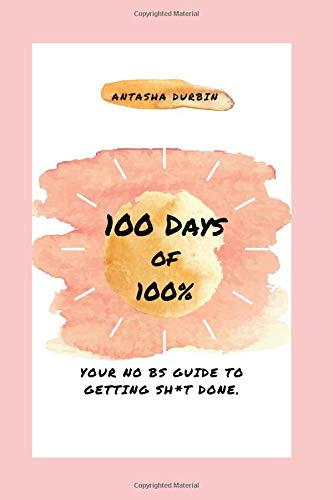 100 Days of 100 Percent: Your No BS Guide to Getting Sh*t Done
