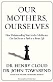 Our Mothers, Ourselves: How Understanding Your Mother's Influence Can Set You on a Path to a Better Life