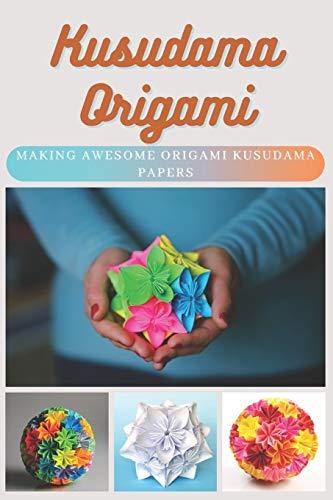 Kusudama Origami: Making Awesome Origami Kusudama Papers