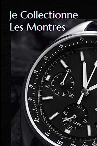 Je collectionne les montres: Carnet de notes à remplir (15,24 cms X 22,86 cms, 100 pages) / 98 pages pour répertorier vos plus belles pièces