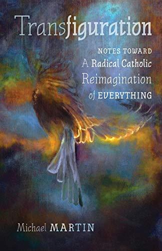 Transfiguration: Notes Toward a Radical Catholic Reimagination of Everything
