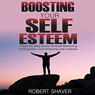 Boosting Your Self Esteem: A Step by Step Guide Towards Becoming Unstoppable, Overwhelming, and Unafraid. audiobook cover art