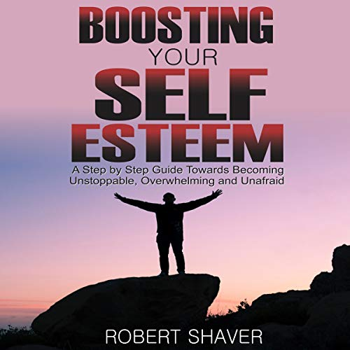 Boosting Your Self Esteem: A Step by Step Guide Towards Becoming Unstoppable, Overwhelming, and Unafraid. cover art