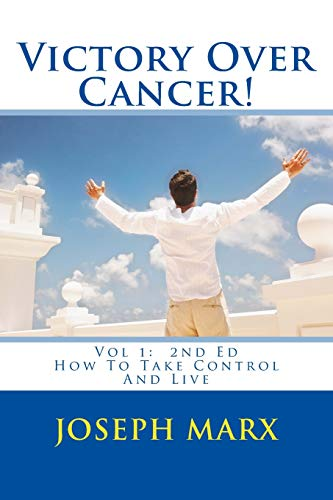 Victory Over Cancer! Vol 1: How To Take Control And Live 2nd Ed (Volume 1)