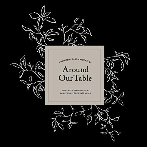 Around Our Table: A Modern Heirloom Recipe Book to Organize and Preserve Your Family's Most...