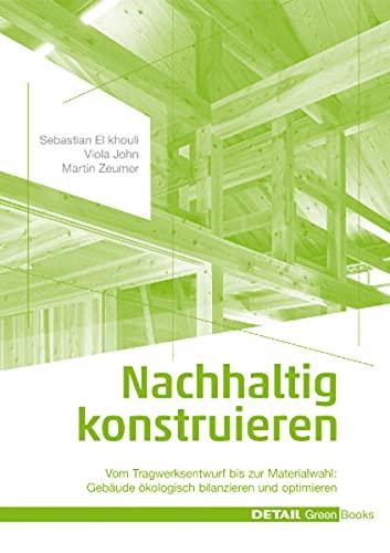 Nachhaltig konstruieren: Vom Tragwerksentwurf bis zur Materialwahl – Gebäude ökologisch bilanzieren und optimieren (DETAIL Green Books)