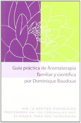 Guía Práctica De Aromaterapia Familiar Y Científica Por Dominique Baudoux: Mis 12 aceites esenciales preferidos en 100 fórmulas muy eficaces para 300 patologías