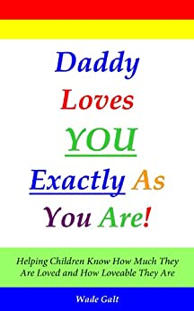 Daddy Loves You Exactly As You Are! (Parenting for Love and Self-Esteem) by [Wade Galt]