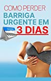 Como Perder Barriga Urgente em 3 Dias - Testado e Aprovado (Portuguese Edition)