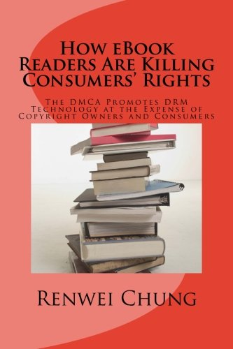 How eBook Readers Are Killing Consumers\' Rights: The DMCA Promotes DRM Technology at the Expense of Copyright Owners and Consumers (Law & Technology, Band 1)