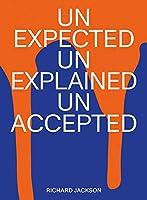 Richard Jackson: Unexpected Unexplained Unaccepted