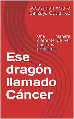 Ese dragón llamado Cáncer: Historia acerca del cáncer para todas las edades
