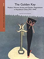The Golden Key: Women Artists and Gender Negotiations in Republican China 1911-1949 (Modern Asian Art and Visual Culture)