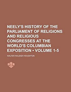 Neely's History of the Parliament of Religions and Religious Congresses at the World's Columbian Exposition (Volume 1-5)