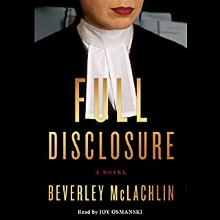 Full Disclosure     A Novel              Written by:                                                                                                                                 Beverley McLachlin                               Narrated by:                                                                                                                                 Joy Osmanski                      Length: 8 hrs and 45 mins     11 ratings     Overall 3.7