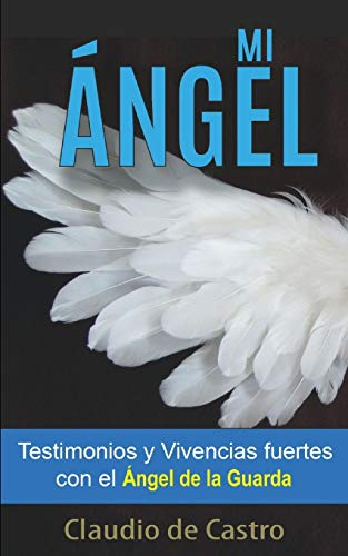 """MI ÁNGEL: Testimonios y Vivencias FUERTES con el """"ÁNGEL de la GUARDA"""": 2 (Libros URGENTES que debes LEER)"""