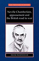 Neville Chamberlain, Appeasement and the British Road to War (New Frontiers in History)
